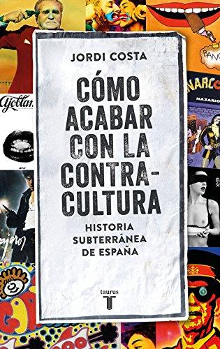 CÓMO ACABAR CON LA CONTRACULTURA. Historia subterránea de España – Jordi Costa