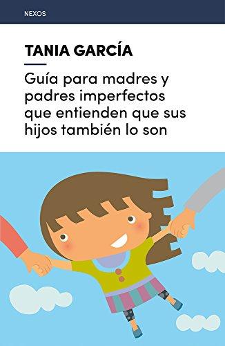 GUÍA PARA MADRES Y PADRES IMPERFECTOS QUE ENTIENDEN QUE SUS HIJOS TAMBIÉN LO SON – Tania García