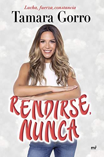 RENDIRSE, NUNCA: Lucha, Fuerza, Constancia – Tamara Gorro