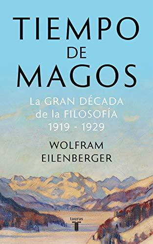 TIEMPO DE MAGOS: La gran década de la FILOSOFÍA (1919-1929) – Wolfram Eilenberger