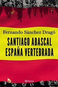 DESCARGAR PDF (Gratis) Santiago Abascal. España Vertebrada de Fernando Sánchez Dragó