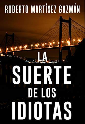 DESCARGAR en PDF el libro La suerte de los Idiotas de Roberto Martínez Guzmán Gratis